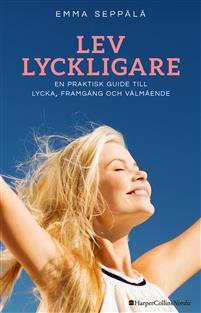 Lev lyckligare : En praktisk guide till lycka, framgång och välmående av Emma Seppälä