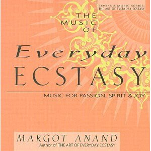 Margot Anand - The Music of Everyday Ecstasy: Music for Passion, Spirit and Joy