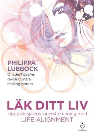 Läk ditt liv: Upptäck själens innersta mening med Life Alignment - Philippa Lubbock